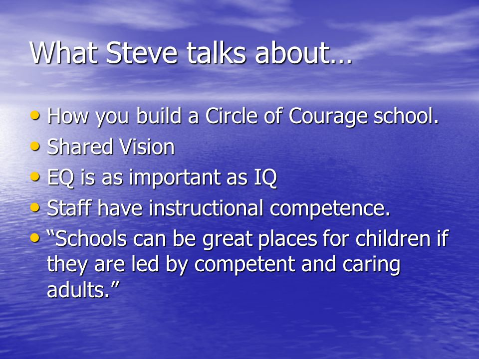 What Steve talks about… How you build a Circle of Courage school. How you build a Circle of Courage school. Shared Vision Shared Vision EQ is as impor