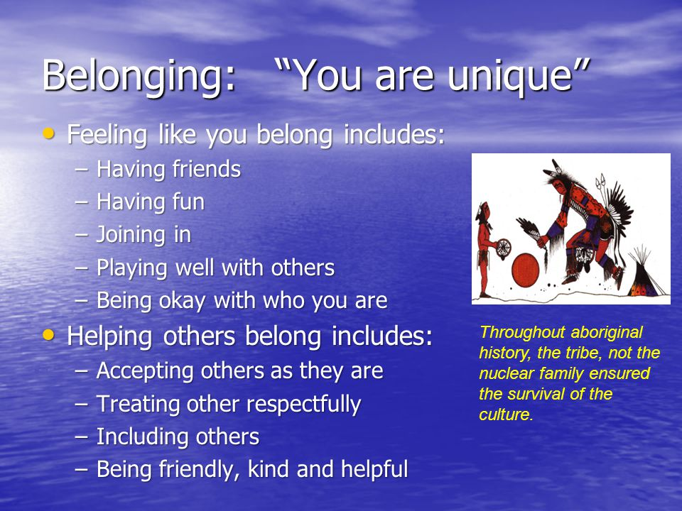 """Belonging: """"You are unique"""" Feeling like you belong includes: Feeling like you belong includes: –Having friends –Having fun –Joining in –Playing well"""