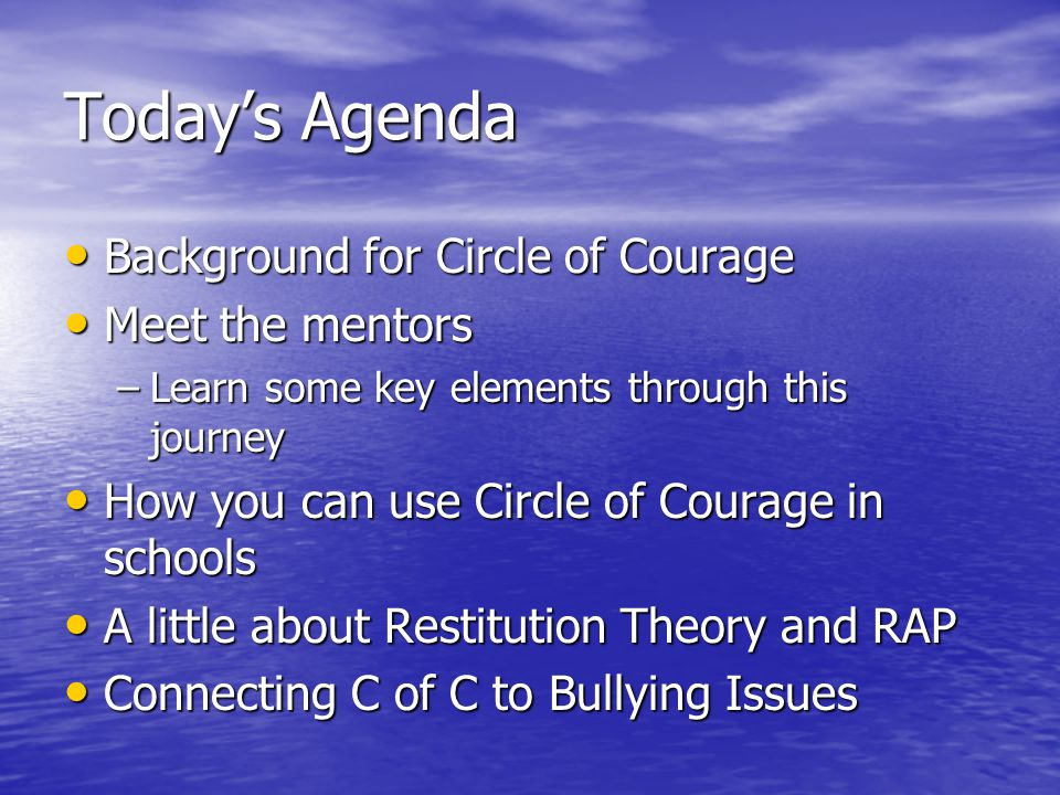 Today's Agenda Background for Circle of Courage Background for Circle of Courage Meet the mentors Meet the mentors –Learn some key elements through this journey How you can use Circle of Courage in schools How you can use Circle of Courage in schools A little about Restitution Theory and RAP A little about Restitution Theory and RAP Connecting C of C to Bullying Issues Connecting C of C to Bullying Issues