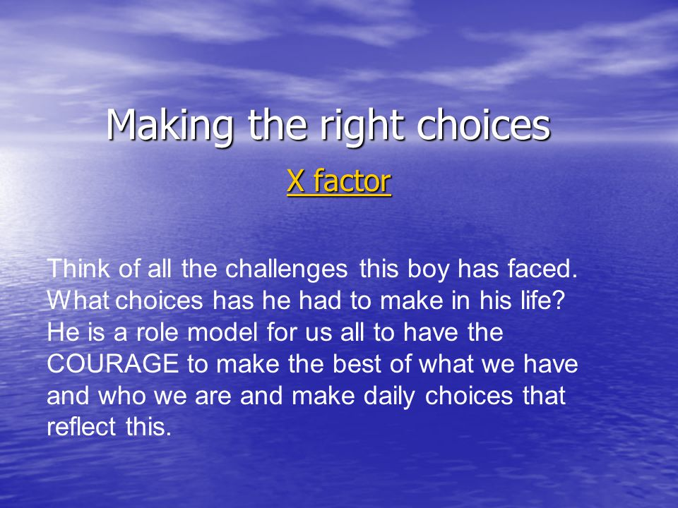 Making the right choices X factor X factor Think of all the challenges this boy has faced. What choices has he had to make in his life? He is a role m
