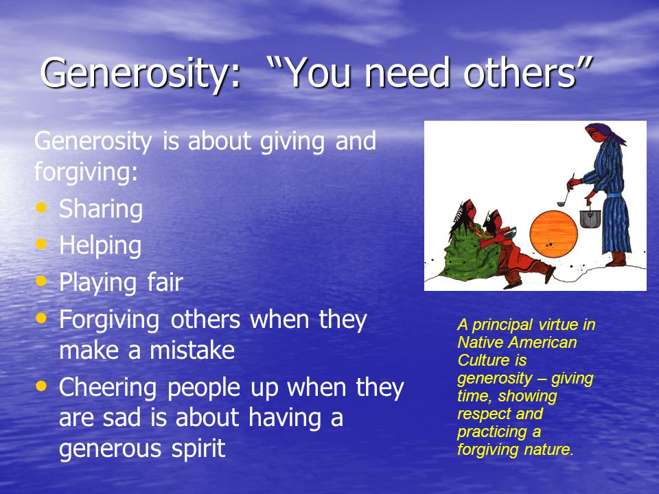 """Generosity: """"You need others"""" Generosity is about giving and forgiving: Sharing Helping Playing fair Forgiving others when they make a mistake Cheerin"""