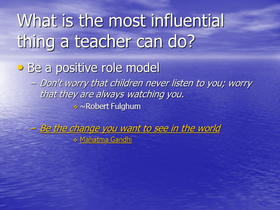 What is the most influential thing a teacher can do? Be a positive role model Be a positive role model –Don't worry that children never listen to you;