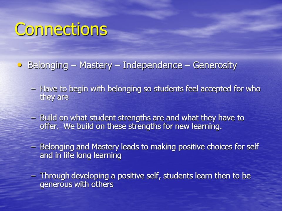 Connections Belonging – Mastery – Independence – Generosity Belonging – Mastery – Independence – Generosity –Have to begin with belonging so students feel accepted for who they are –Build on what student strengths are and what they have to offer.