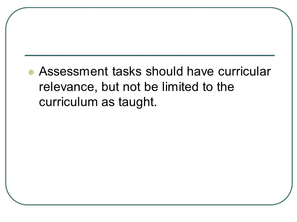 Assessment tasks should have curricular relevance, but not be limited to the curriculum as taught.