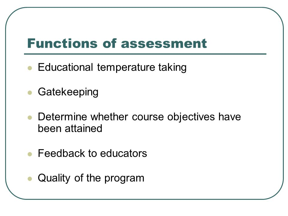 Functions of assessment Educational temperature taking Gatekeeping Determine whether course objectives have been attained Feedback to educators Quality of the program