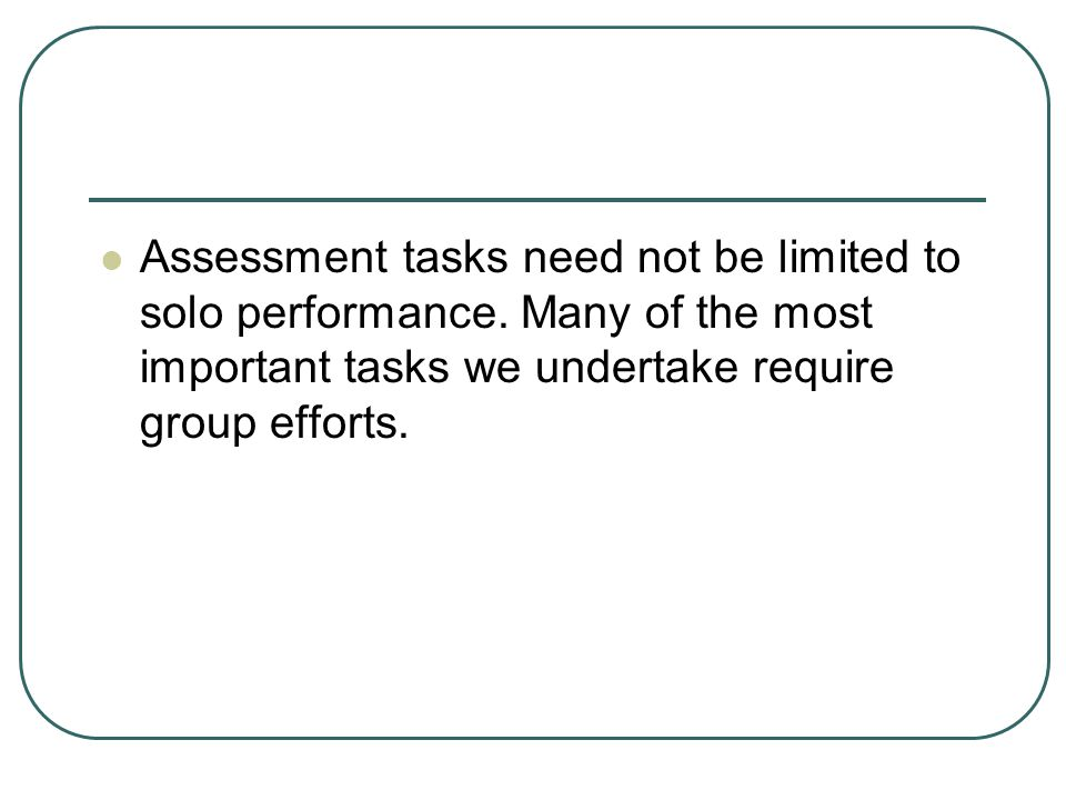 Assessment tasks need not be limited to solo performance.