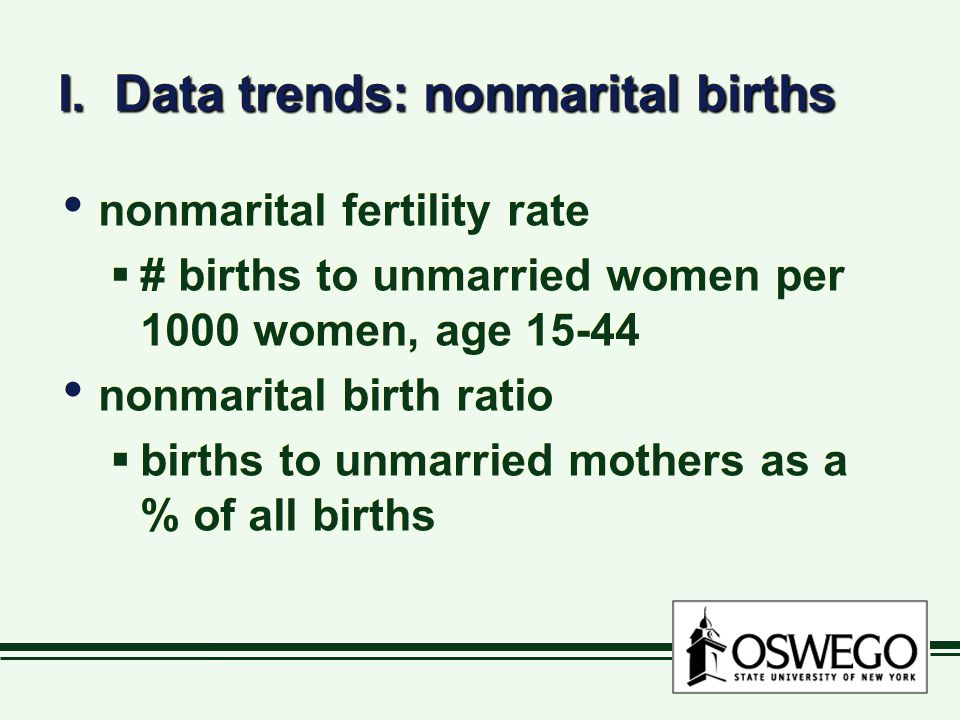 I. Data trends: nonmarital births nonmarital fertility rate  # births to unmarried women per 1000 women, age 15-44 nonmarital birth ratio  births to