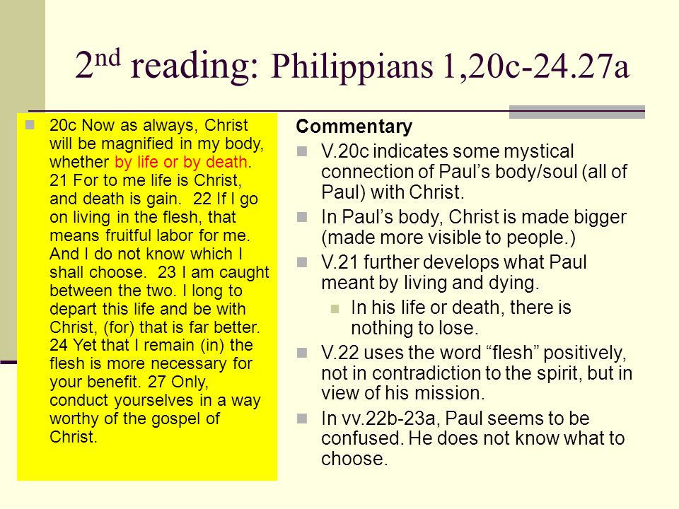 2 nd reading: Philippians 1,20c-24.27a 20c Now as always, Christ will be magnified in my body, whether by life or by death.
