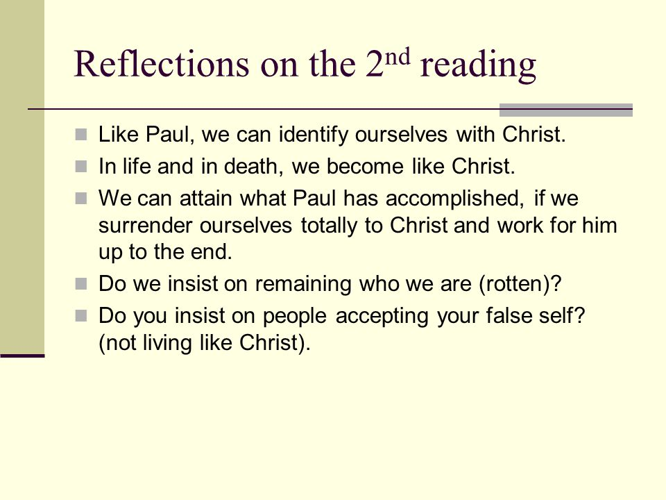 Reflections on the 2 nd reading Like Paul, we can identify ourselves with Christ. In life and in death, we become like Christ. We can attain what Paul