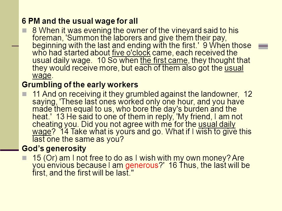 6 PM and the usual wage for all 8 When it was evening the owner of the vineyard said to his foreman, Summon the laborers and give them their pay, beginning with the last and ending with the first. 9 When those who had started about five o clock came, each received the usual daily wage.