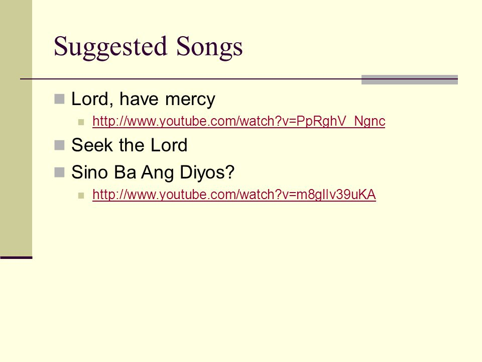 Suggested Songs Lord, have mercy http://www.youtube.com/watch?v=PpRghV_Ngnc Seek the Lord Sino Ba Ang Diyos.