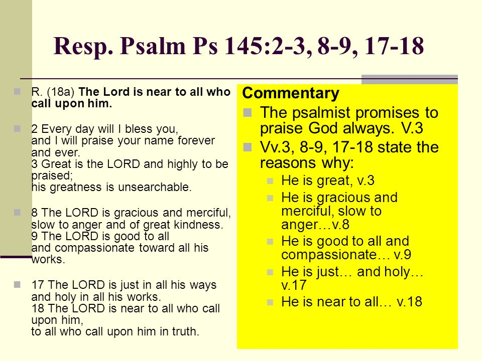 Resp. Psalm Ps 145:2-3, 8-9, 17-18 R. (18a) The Lord is near to all who call upon him.