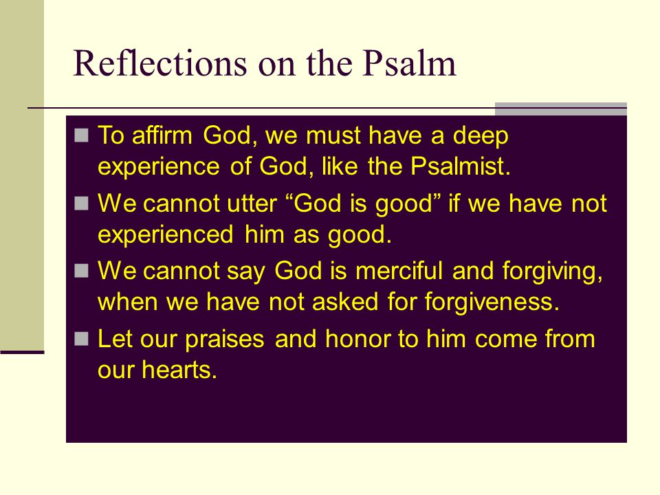 Reflections on the Psalm To affirm God, we must have a deep experience of God, like the Psalmist.