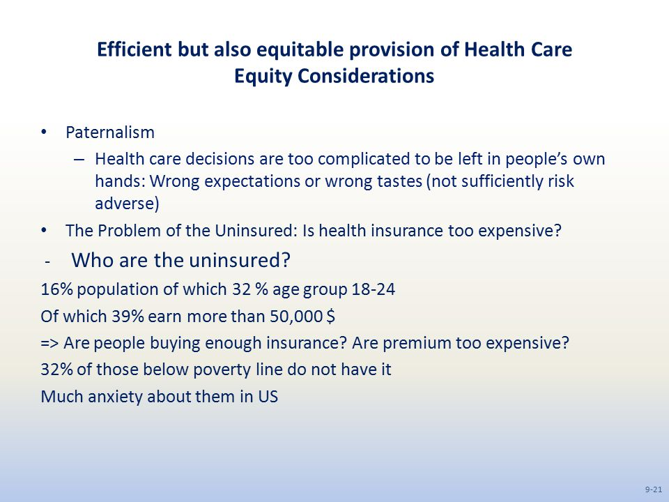 Efficient but also equitable provision of Health Care Equity Considerations Paternalism – Health care decisions are too complicated to be left in people's own hands: Wrong expectations or wrong tastes (not sufficiently risk adverse) The Problem of the Uninsured: Is health insurance too expensive.