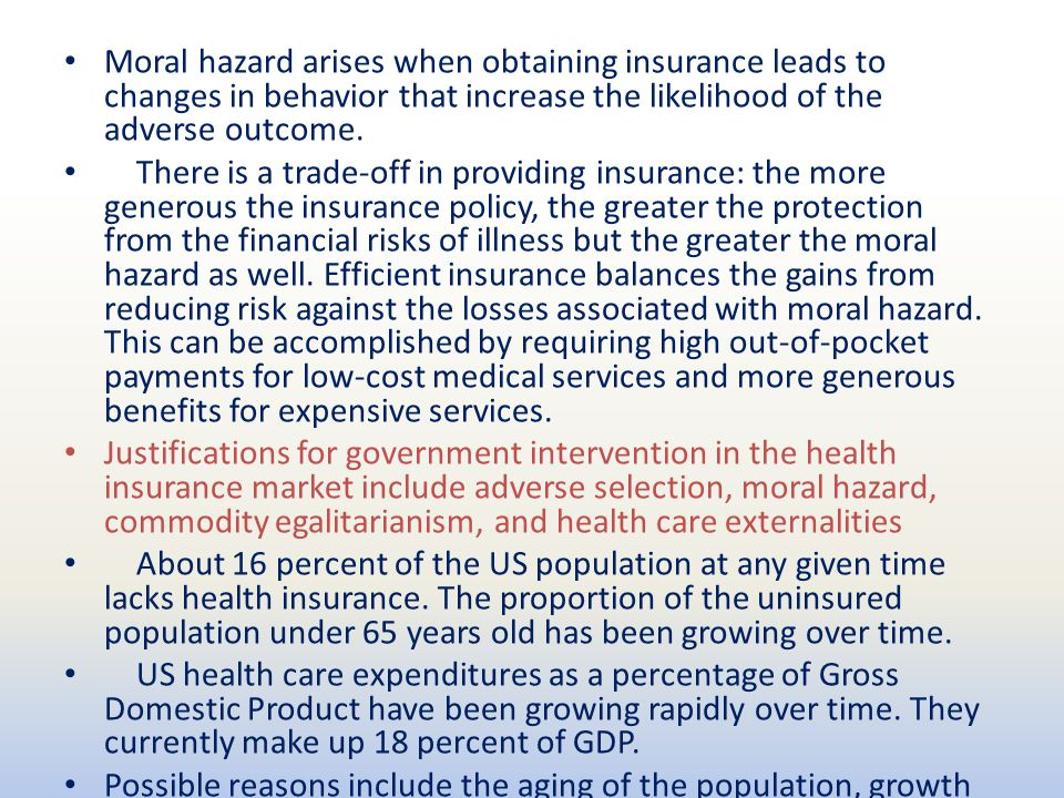 Moral hazard arises when obtaining insurance leads to changes in behavior that increase the likelihood of the adverse outcome. There is a trade-off in