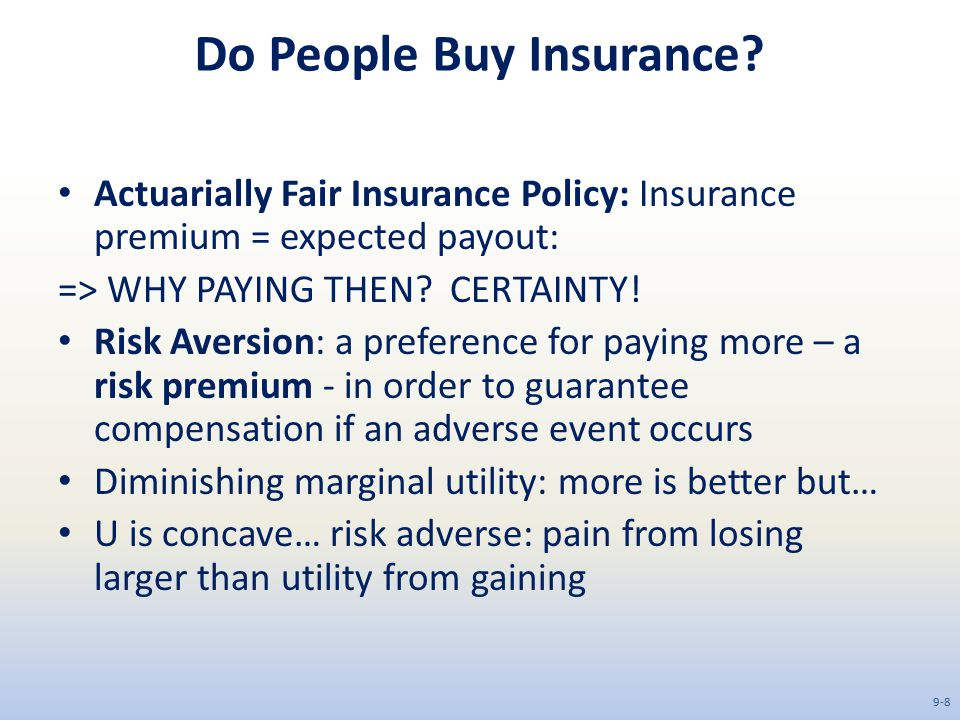 Do People Buy Insurance? Actuarially Fair Insurance Policy: Insurance premium = expected payout: => WHY PAYING THEN? CERTAINTY! Risk Aversion: a prefe