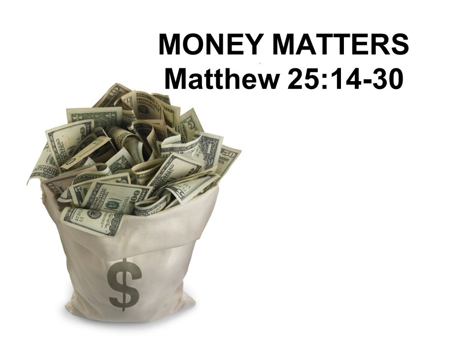 MONEY MATTERS Matthew 25:14-30