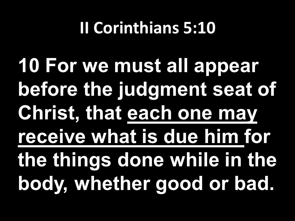 II Corinthians 5:10 10 For we must all appear before the judgment seat of Christ, that each one may receive what is due him for the things done while