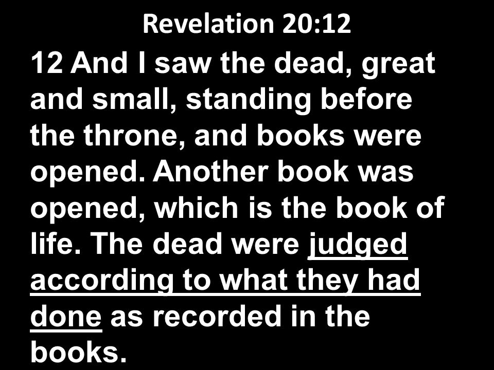 Revelation 20:12 12 And I saw the dead, great and small, standing before the throne, and books were opened.