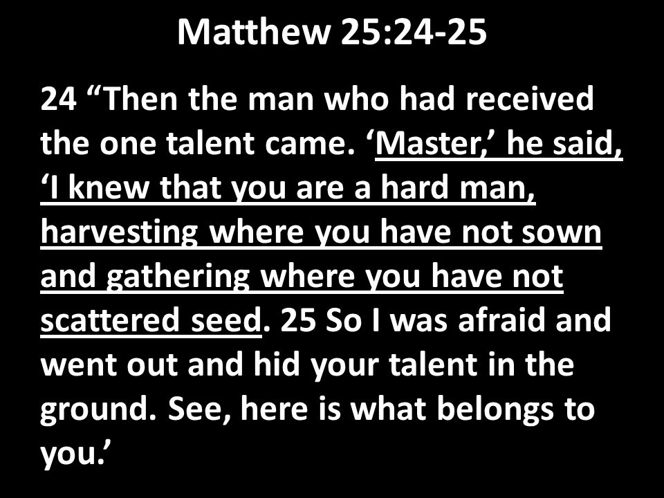 "Matthew 25:24-25 24 ""Then the man who had received the one talent came. 'Master,' he said, 'I knew that you are a hard man, harvesting where you have"