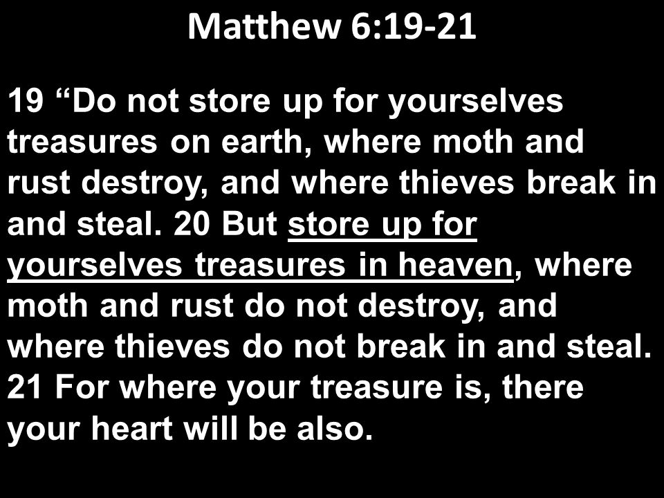 "Matthew 6:19-21 19 ""Do not store up for yourselves treasures on earth, where moth and rust destroy, and where thieves break in and steal. 20 But store"