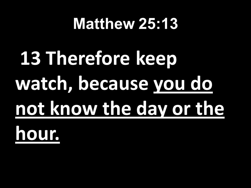 Matthew 25:13 13 Therefore keep watch, because you do not know the day or the hour.