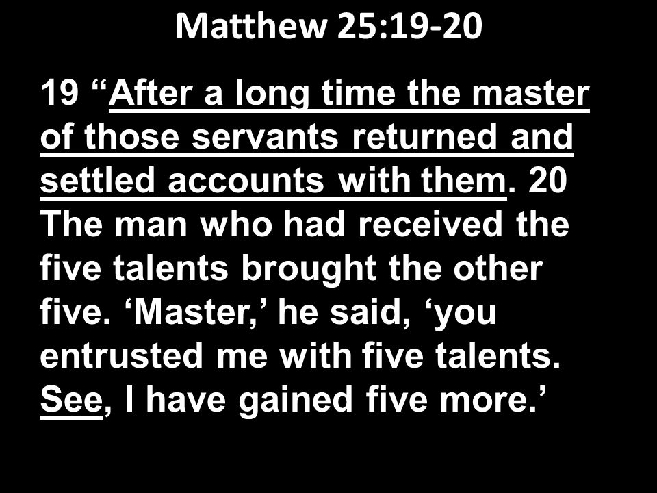 Matthew 25:19-20 19 After a long time the master of those servants returned and settled accounts with them.