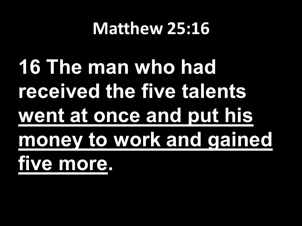 Matthew 25:16 16 The man who had received the five talents went at once and put his money to work and gained five more.