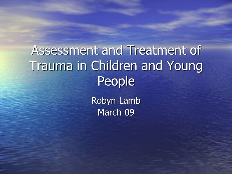 Assessment and Treatment of Trauma in Children and Young People Robyn Lamb March 09