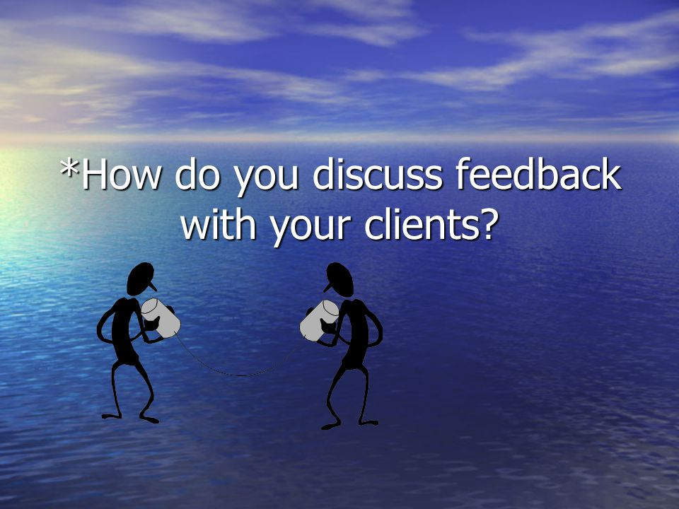 *How do you discuss feedback with your clients