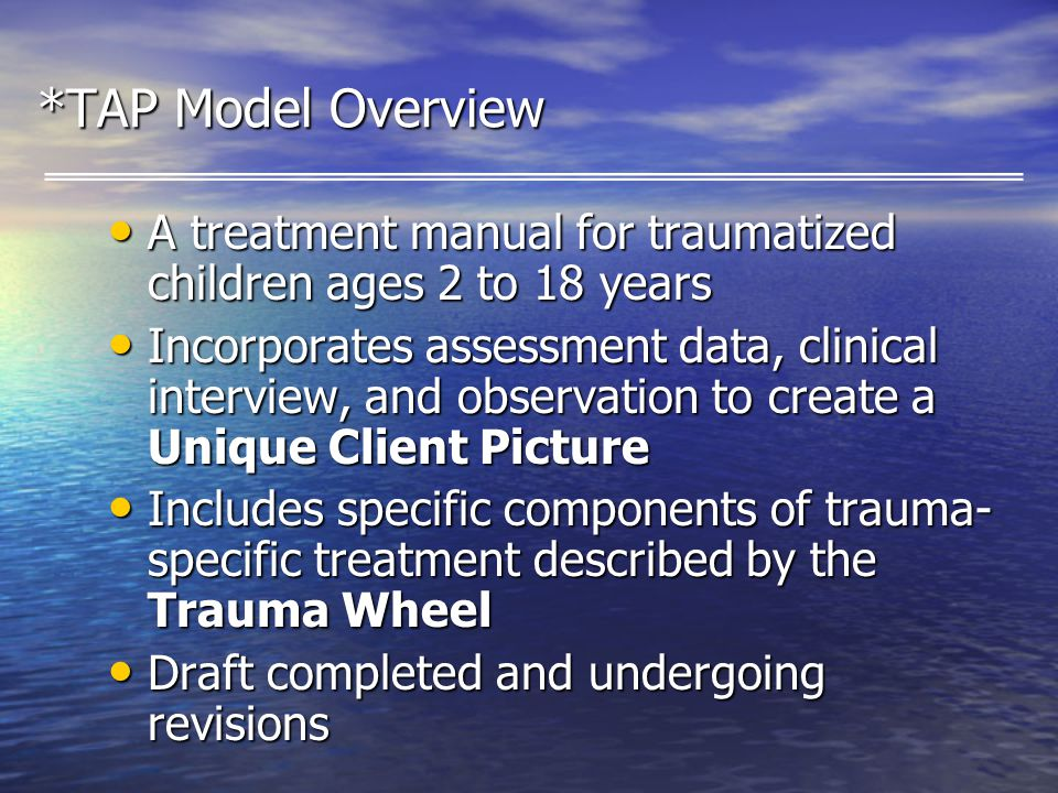 *TAP Model Overview A treatment manual for traumatized children ages 2 to 18 years A treatment manual for traumatized children ages 2 to 18 years Incorporates assessment data, clinical interview, and observation to create a Unique Client Picture Incorporates assessment data, clinical interview, and observation to create a Unique Client Picture Includes specific components of trauma- specific treatment described by the Trauma Wheel Includes specific components of trauma- specific treatment described by the Trauma Wheel Draft completed and undergoing revisions Draft completed and undergoing revisions