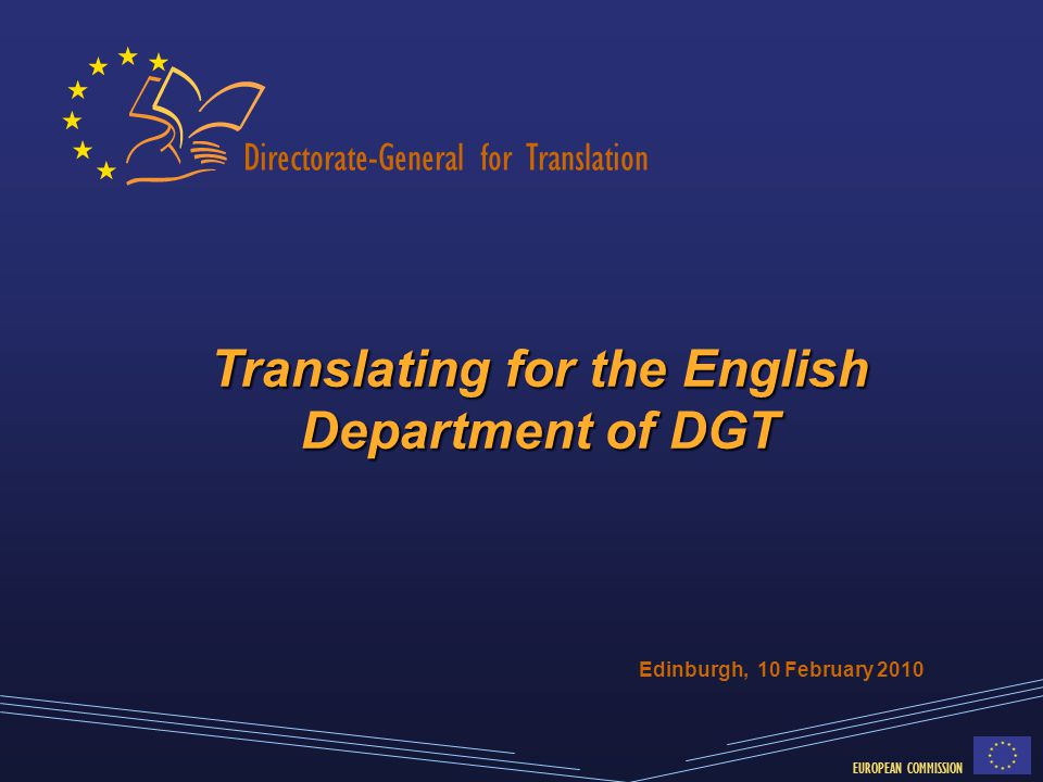 Directorate-General for Translation EUROPEAN COMMISSION Translating for the English Department of DGT Edinburgh, 10 February 2010