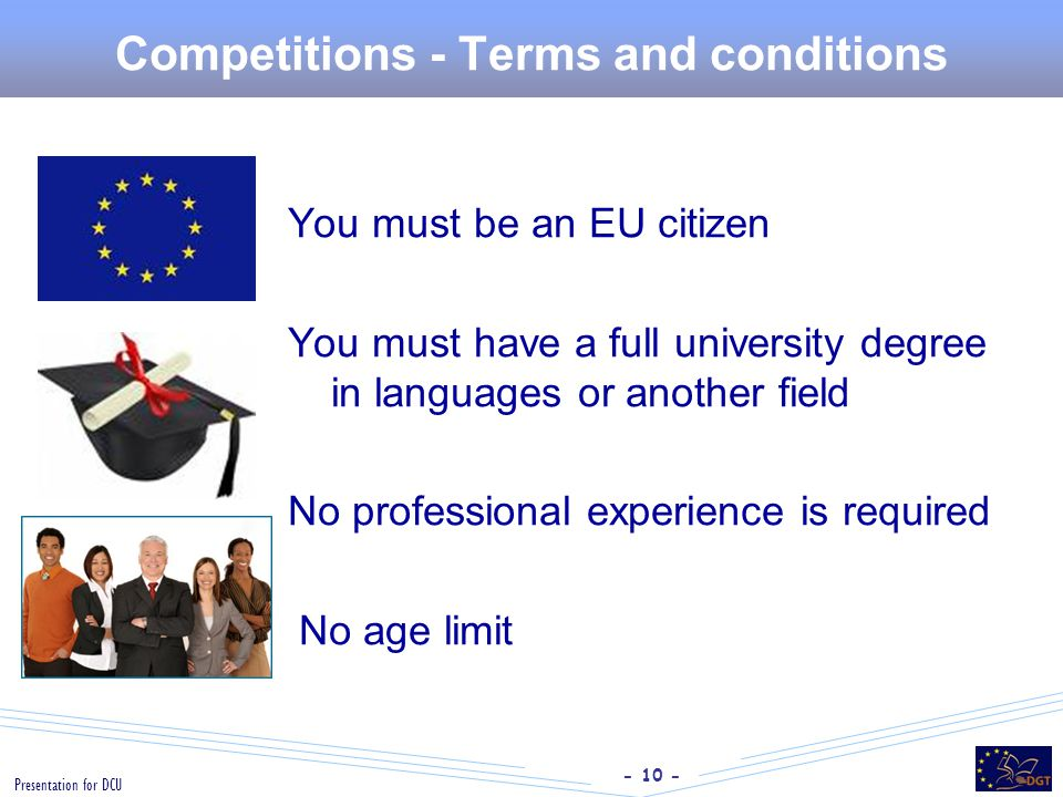 - 10 - Presentation for DCU Competitions - Terms and conditions You must be an EU citizen You must have a full university degree in languages or anoth