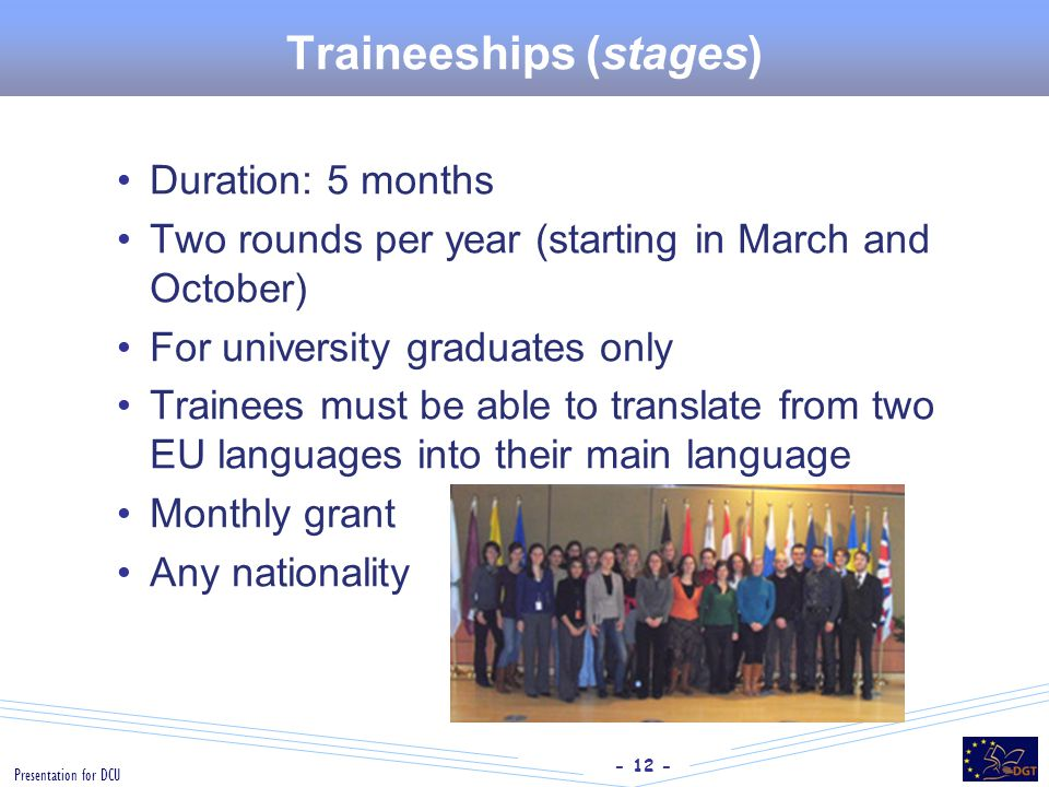 - 12 - Presentation for DCU Traineeships (stages) Duration: 5 months Two rounds per year (starting in March and October) For university graduates only