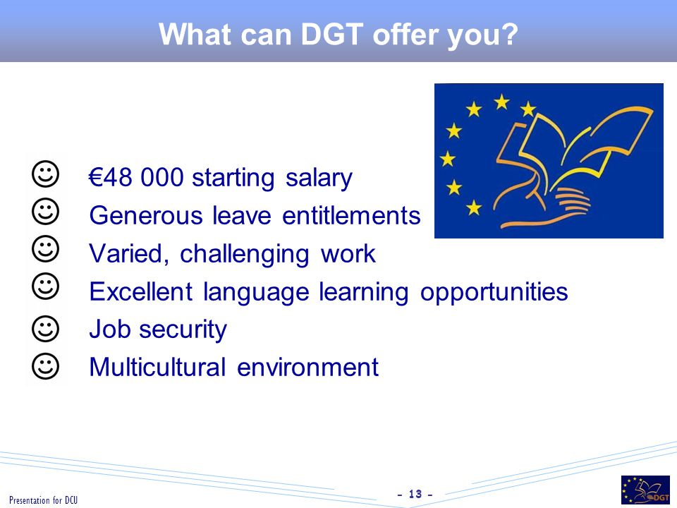 - 13 - Presentation for DCU What can DGT offer you?  €48 000 starting salary  Generous leave entitlements  Varied, challenging work  Excellent lan
