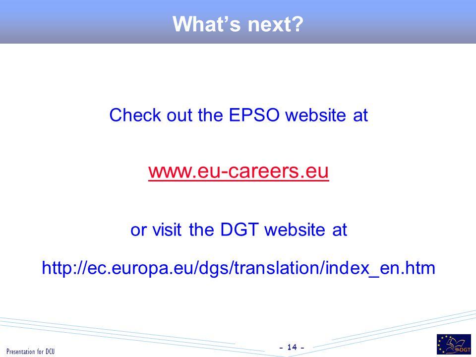 - 14 - Presentation for DCU What's next? Check out the EPSO website at www.eu-careers.eu or visit the DGT website at http://ec.europa.eu/dgs/translati