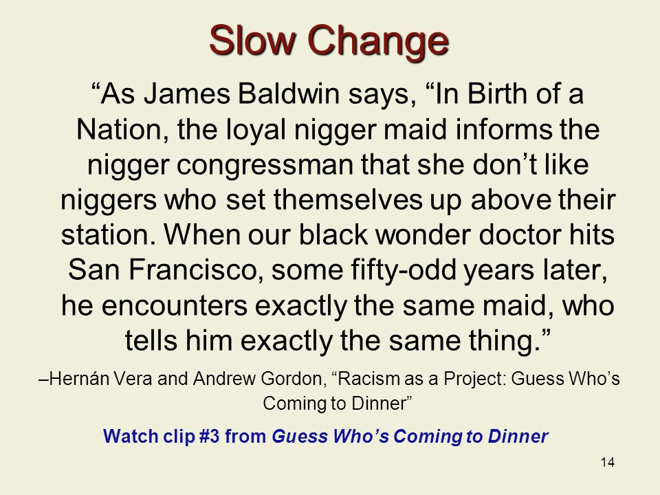 14 Slow Change As James Baldwin says, In Birth of a Nation, the loyal nigger maid informs the nigger congressman that she don't like niggers who set themselves up above their station.
