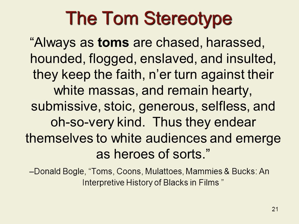 21 The Tom Stereotype Always as toms are chased, harassed, hounded, flogged, enslaved, and insulted, they keep the faith, n'er turn against their white massas, and remain hearty, submissive, stoic, generous, selfless, and oh-so-very kind.