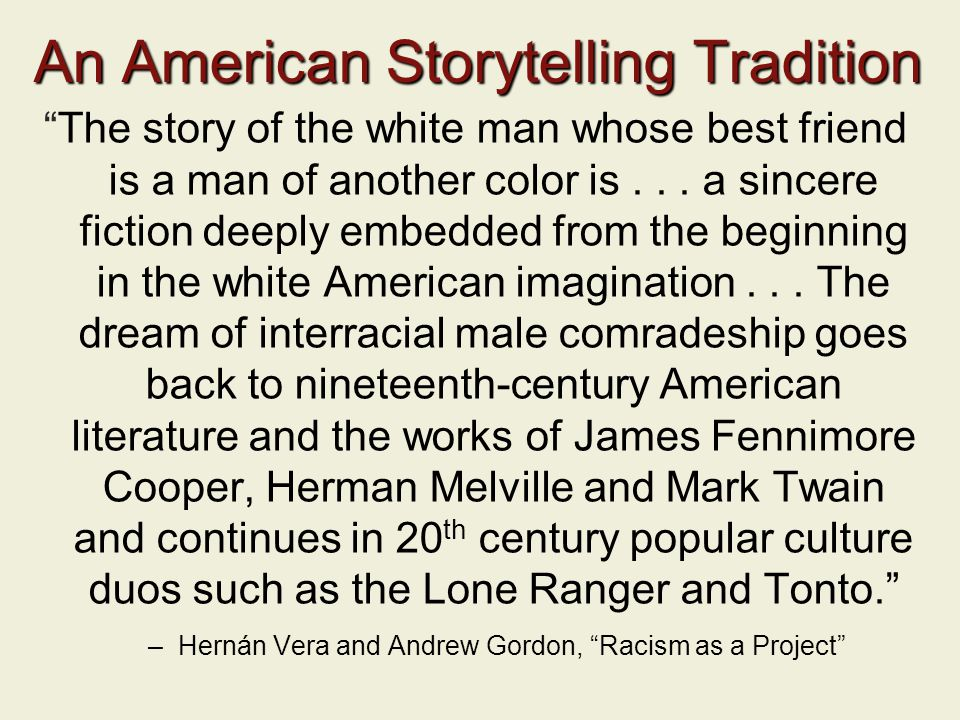 An American Storytelling Tradition The story of the white man whose best friend is a man of another color is...