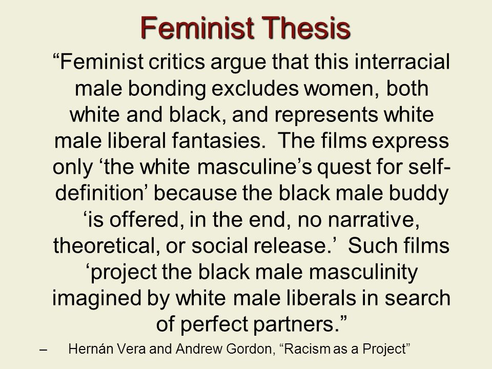 Feminist Thesis Feminist critics argue that this interracial male bonding excludes women, both white and black, and represents white male liberal fantasies.
