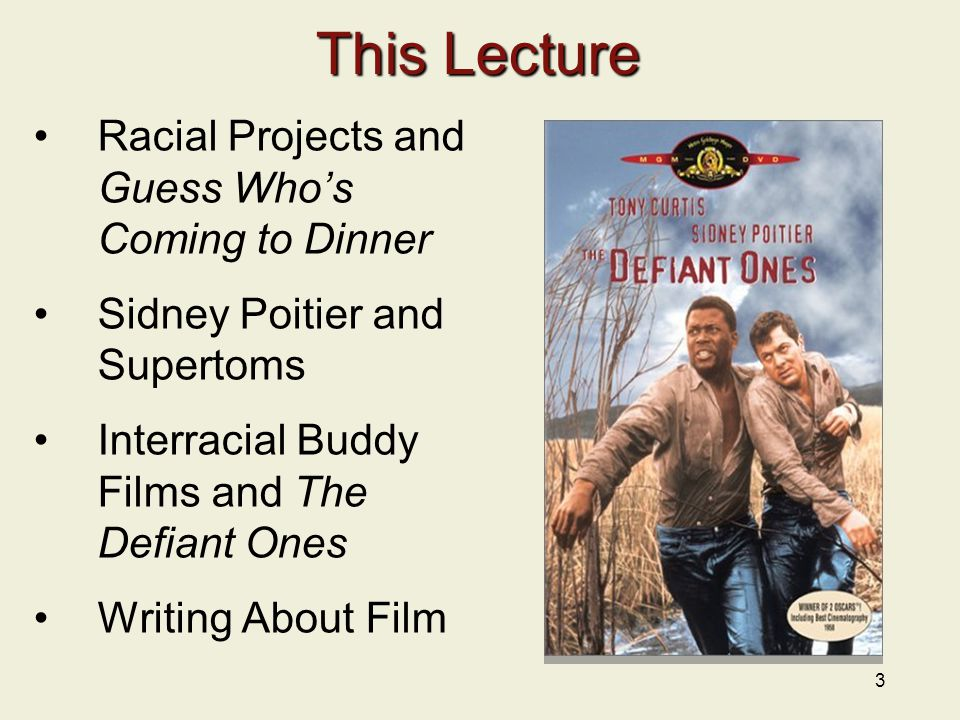 3 This Lecture Racial Projects and Guess Who's Coming to Dinner Sidney Poitier and Supertoms Interracial Buddy Films and The Defiant Ones Writing About Film