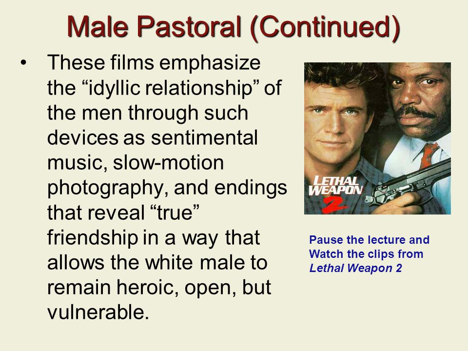 Male Pastoral (Continued) These films emphasize the idyllic relationship of the men through such devices as sentimental music, slow-motion photography, and endings that reveal true friendship in a way that allows the white male to remain heroic, open, but vulnerable.
