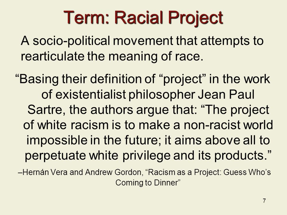 7 Term: Racial Project A socio-political movement that attempts to rearticulate the meaning of race.
