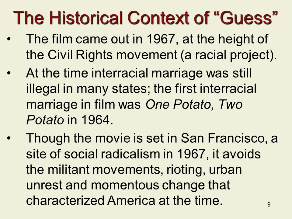 9 The Historical Context of Guess The film came out in 1967, at the height of the Civil Rights movement (a racial project).