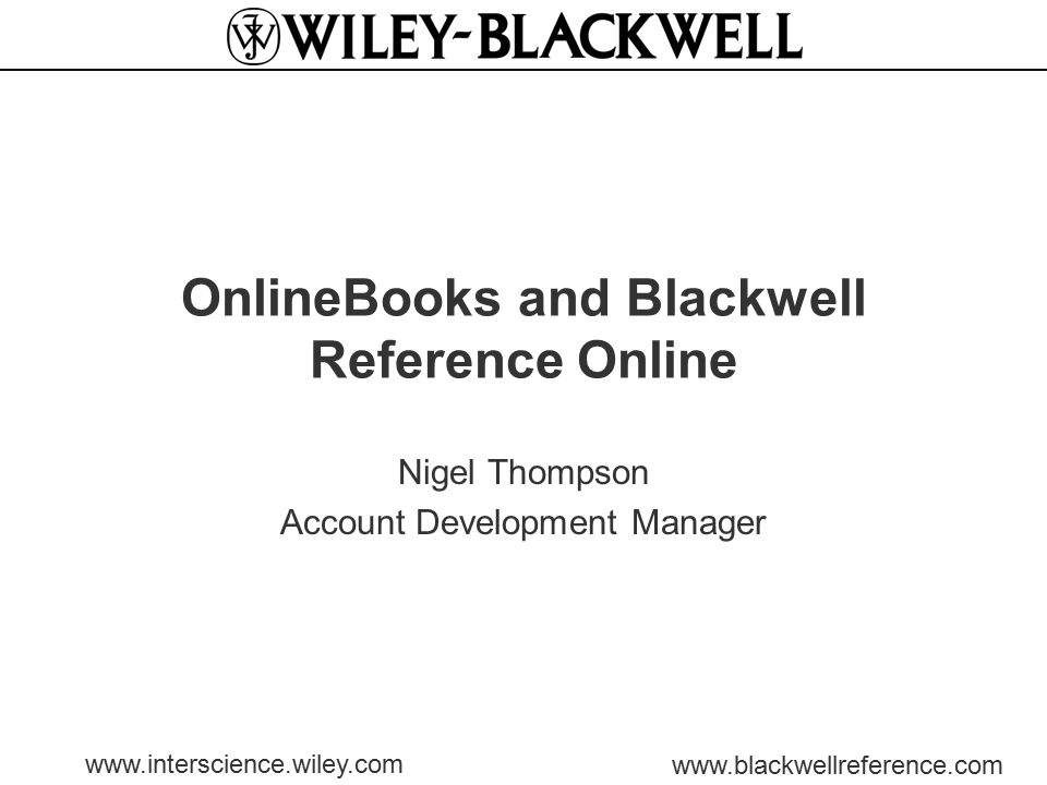 www.interscience.wiley.com www.blackwellreference.com OnlineBooks and Blackwell Reference Online Nigel Thompson Account Development Manager