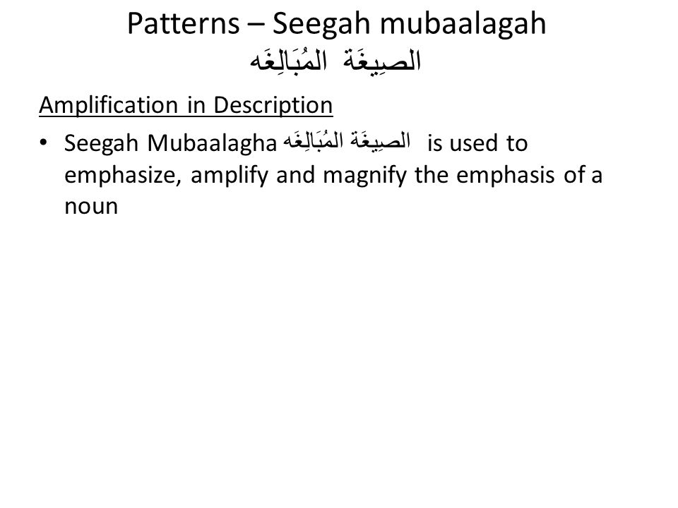 Patterns – Seegah mubaalagah المُبَالِغَه الصِيغَة Amplification in Description Seegah Mubaalagha الصِيغَة المُبَالِغَه is used to emphasize, amplify and magnify the emphasis of a noun