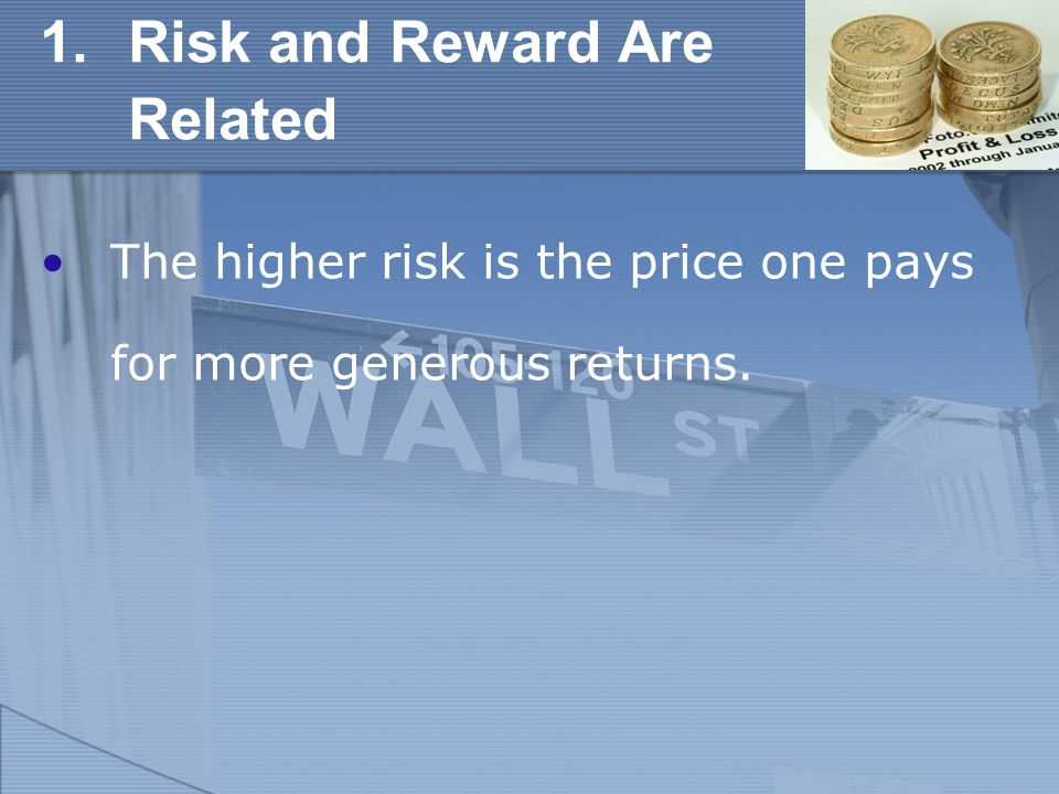 1.Risk and Reward Are Related The higher risk is the price one pays for more generous returns.
