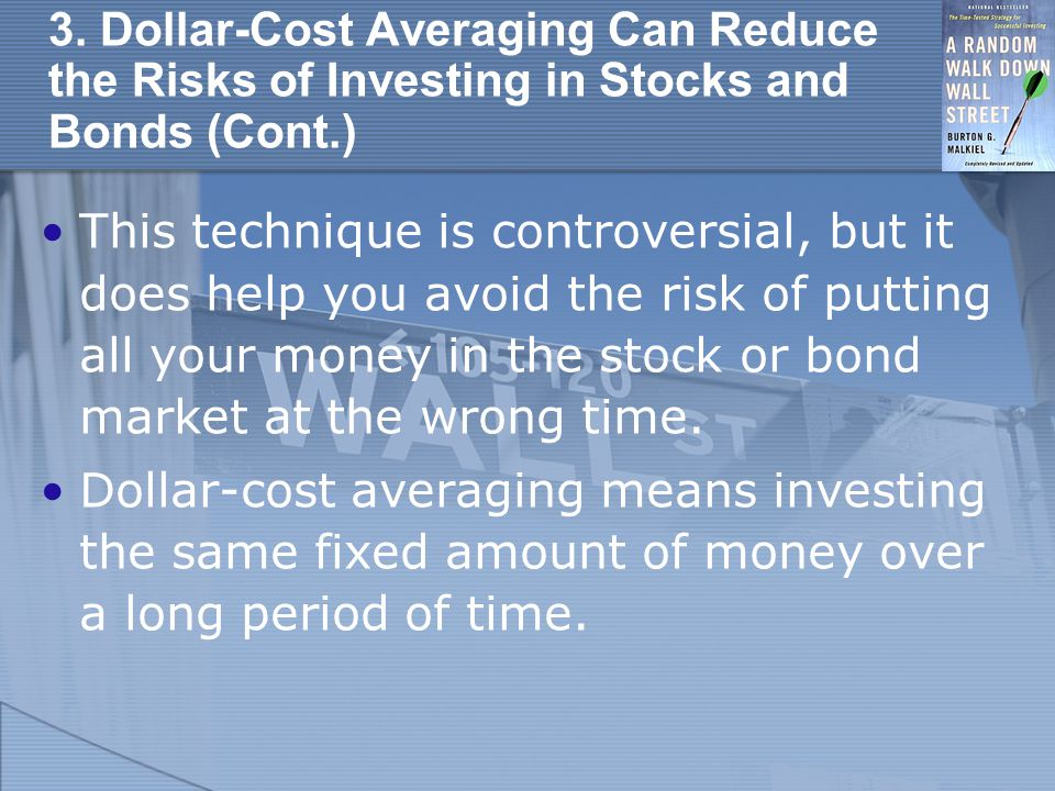 3. Dollar-Cost Averaging Can Reduce the Risks of Investing in Stocks and Bonds (Cont.) This technique is controversial, but it does help you avoid the