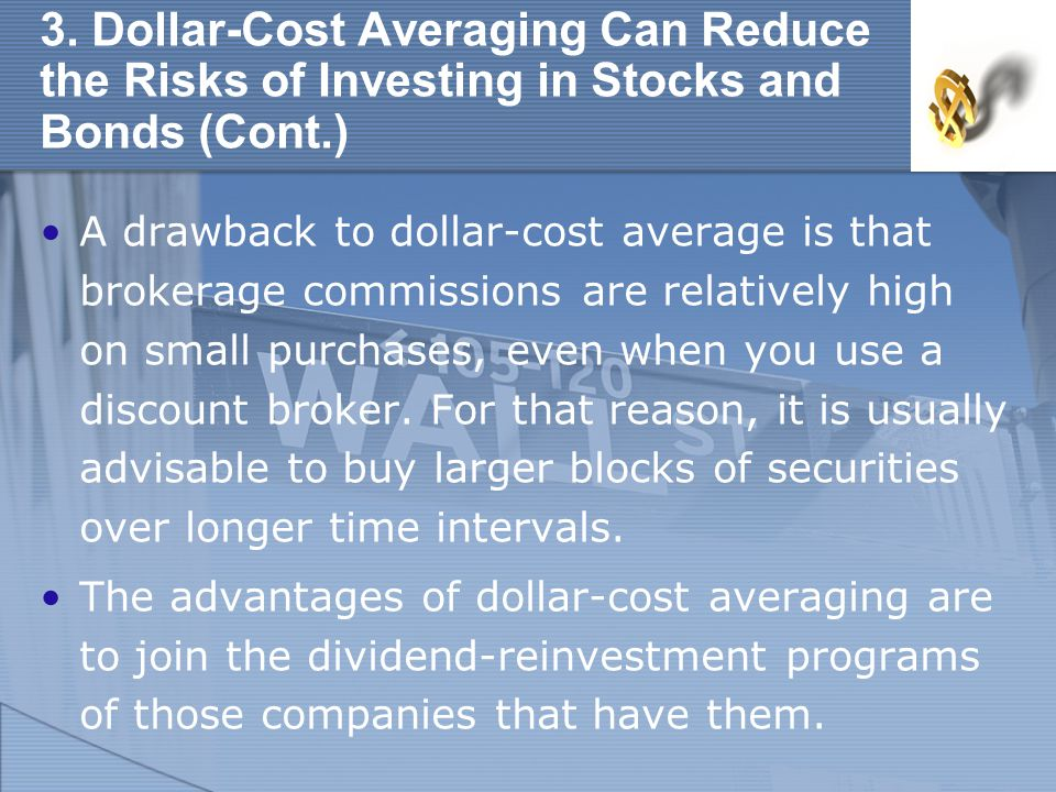 3. Dollar-Cost Averaging Can Reduce the Risks of Investing in Stocks and Bonds (Cont.) A drawback to dollar-cost average is that brokerage commissions