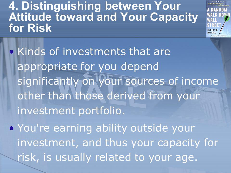 4. Distinguishing between Your Attitude toward and Your Capacity for Risk Kinds of investments that are appropriate for you depend significantly on yo
